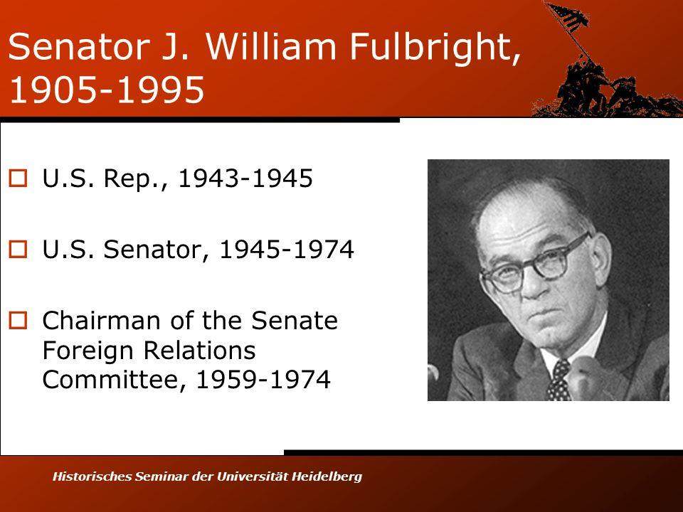 Historisches Seminar der Universität Heidelberg Senator J. William Fulbright, 1905-1995 U.S. Rep., 1943-1945 U.S. Senator, 1945-1974 Chairman of the S