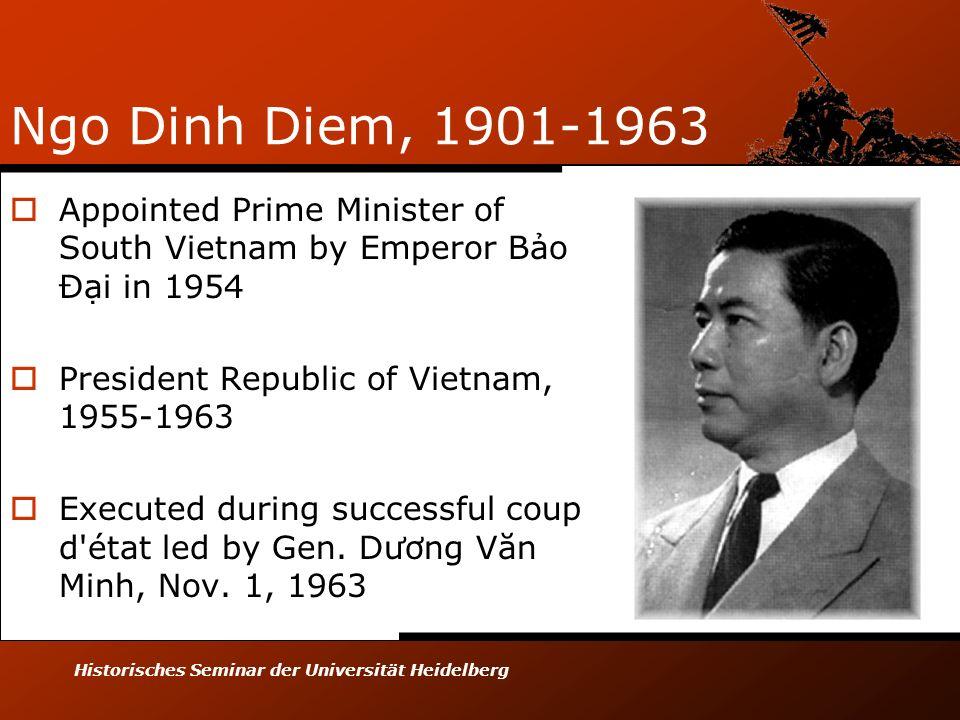 Historisches Seminar der Universität Heidelberg Ngo Dinh Diem, 1901-1963 Appointed Prime Minister of South Vietnam by Emperor Bo Đi in 1954 President