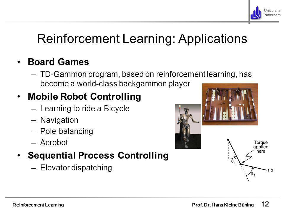Reinforcement Learning Prof. Dr. Hans Kleine Büning 12 University Paderborn Reinforcement Learning: Applications Board Games –TD-Gammon program, based