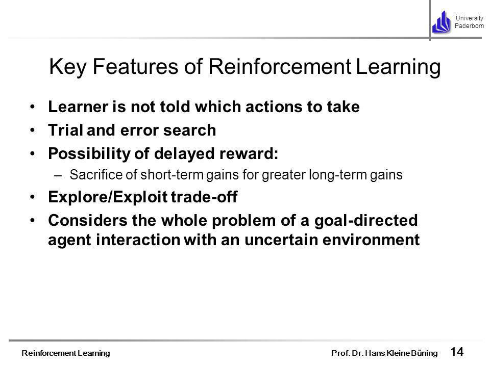 Reinforcement Learning Prof. Dr. Hans Kleine Büning 14 University Paderborn Key Features of Reinforcement Learning Learner is not told which actions t