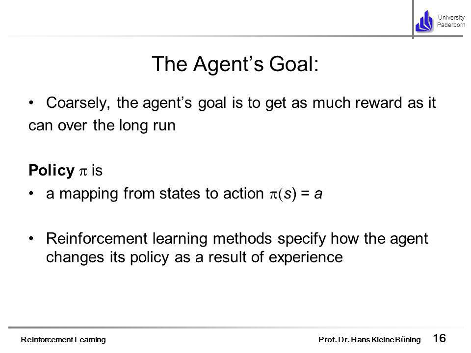 Reinforcement Learning Prof. Dr. Hans Kleine Büning 16 University Paderborn The Agents Goal: Coarsely, the agents goal is to get as much reward as it