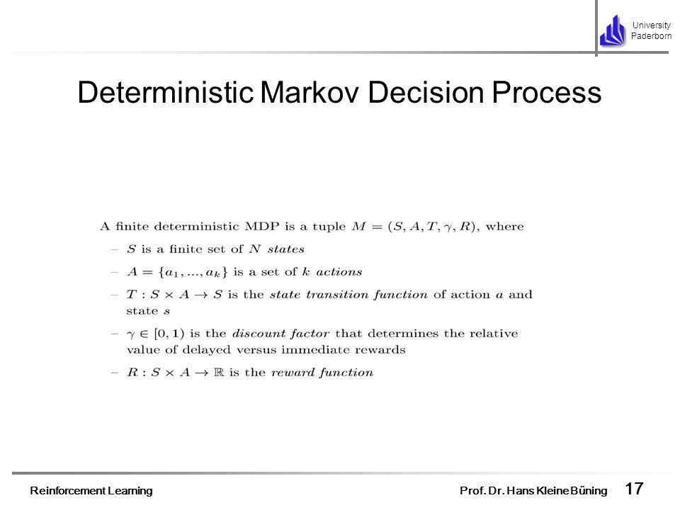 Reinforcement Learning Prof. Dr. Hans Kleine Büning 17 University Paderborn Deterministic Markov Decision Process