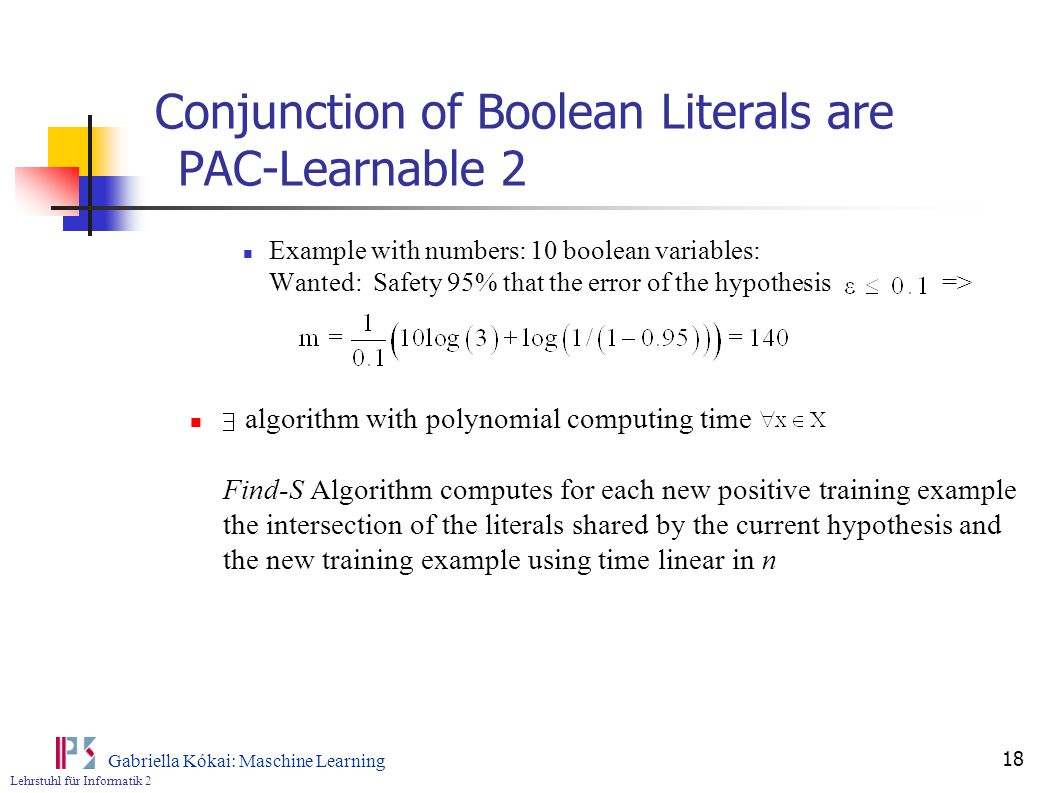 Lehrstuhl für Informatik 2 Gabriella Kókai: Maschine Learning 18 Conjunction of Boolean Literals are PAC-Learnable 2 Example with numbers: 10 boolean