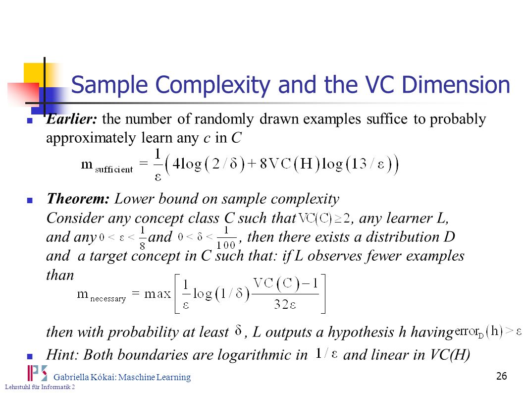 Lehrstuhl für Informatik 2 Gabriella Kókai: Maschine Learning 26 Sample Complexity and the VC Dimension Earlier: the number of randomly drawn examples