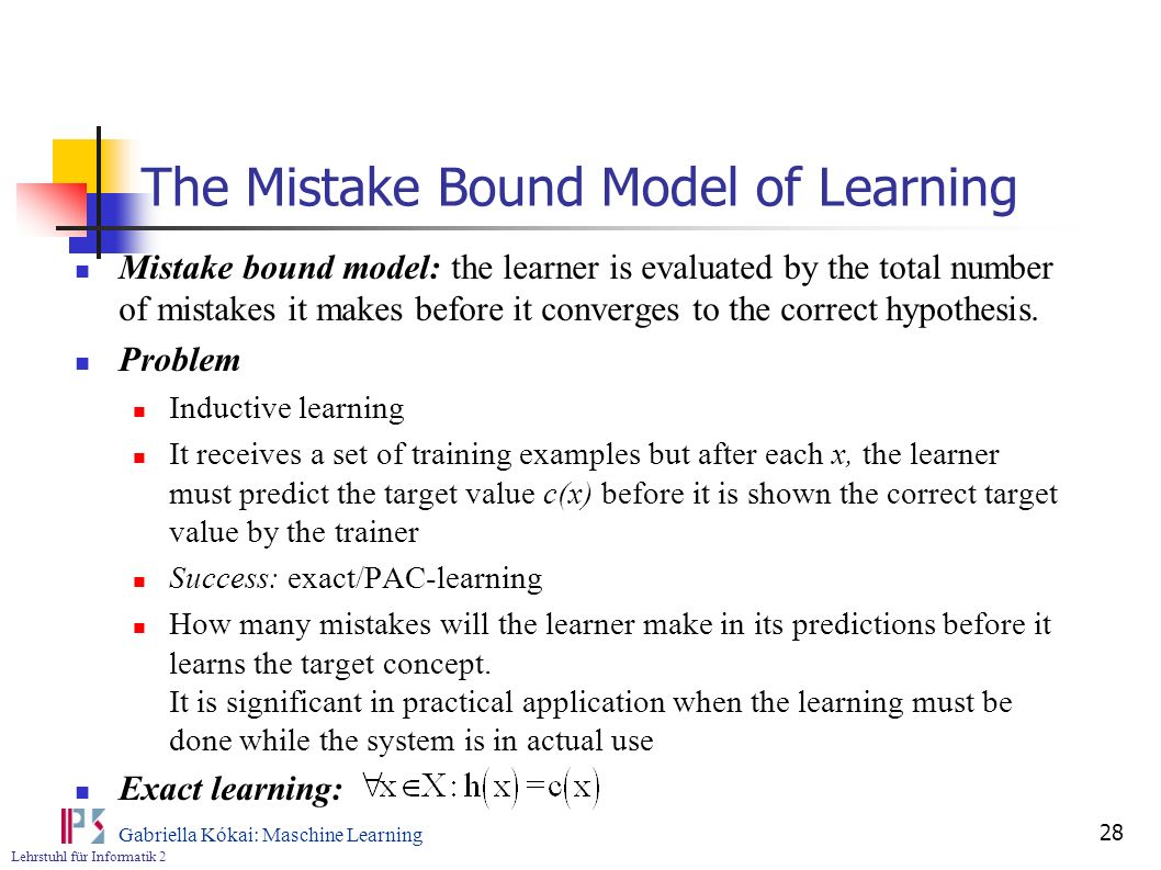 Lehrstuhl für Informatik 2 Gabriella Kókai: Maschine Learning 28 The Mistake Bound Model of Learning Mistake bound model: the learner is evaluated by