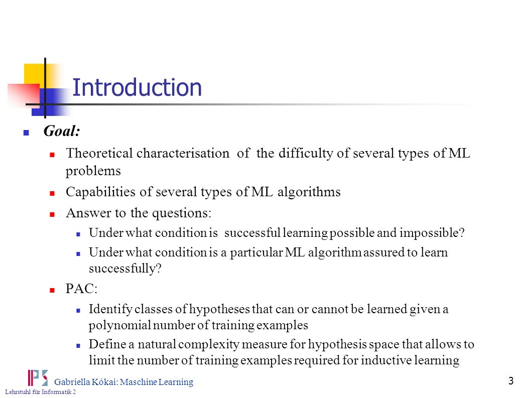 Lehrstuhl für Informatik 2 Gabriella Kókai: Maschine Learning 4 Introduction 2 Task Given: Some training example, Space of candidate hypotheses H Goal: Inductive learning of Questions Sample complexity: How many training examples are needed for a learner to converge (with high probability) to a successful hypothesis.