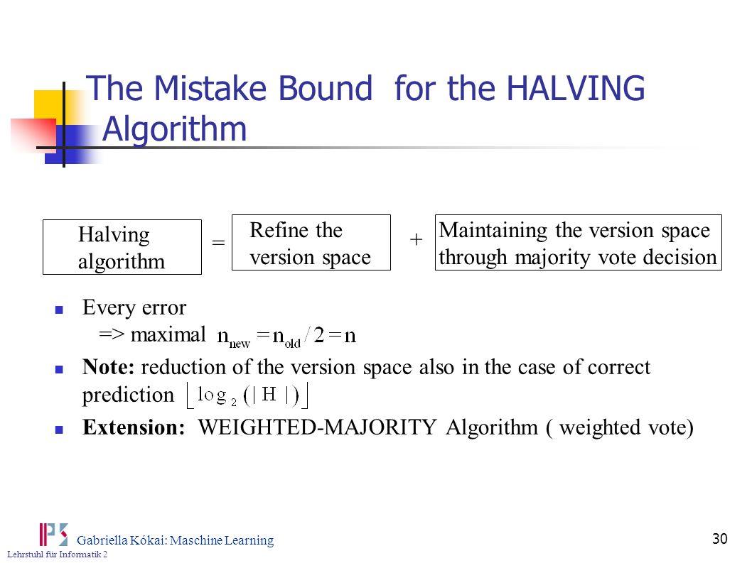 Lehrstuhl für Informatik 2 Gabriella Kókai: Maschine Learning 30 The Mistake Bound for the HALVING Algorithm Every error => maximal Note: reduction of