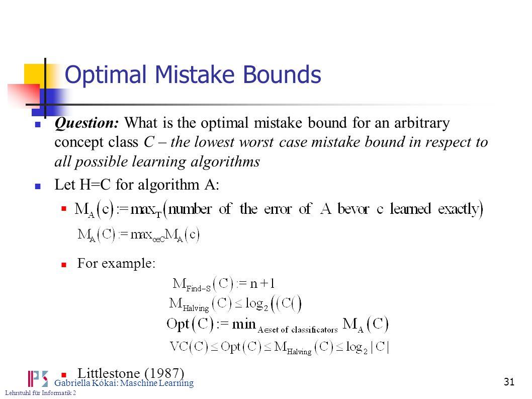 Lehrstuhl für Informatik 2 Gabriella Kókai: Maschine Learning 31 Optimal Mistake Bounds Question: What is the optimal mistake bound for an arbitrary c