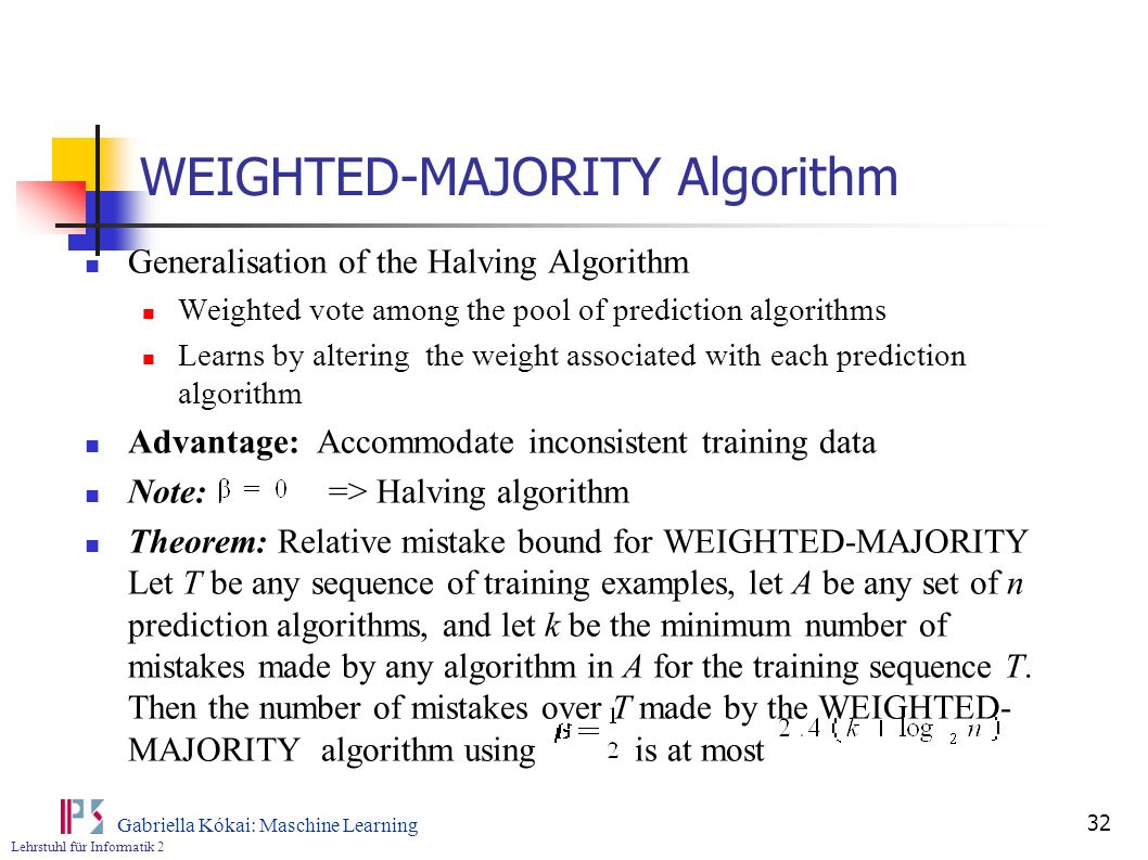 Lehrstuhl für Informatik 2 Gabriella Kókai: Maschine Learning 32 WEIGHTED-MAJORITY Algorithm Generalisation of the Halving Algorithm Weighted vote amo