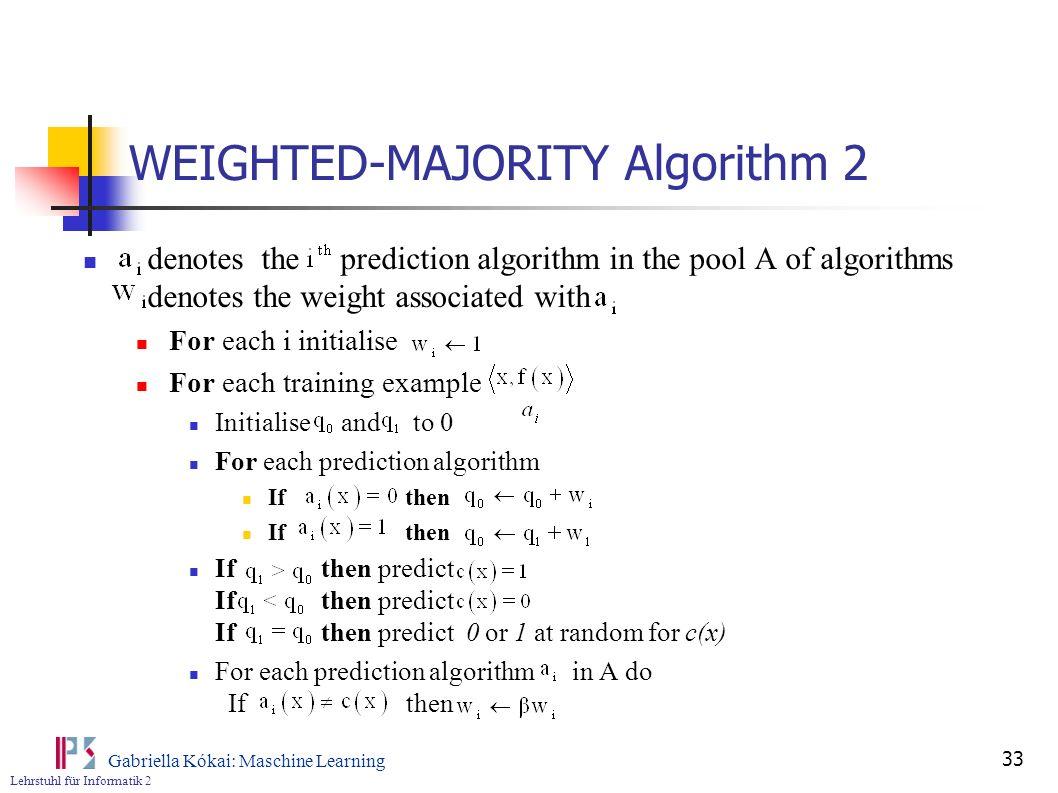 Lehrstuhl für Informatik 2 Gabriella Kókai: Maschine Learning 33 WEIGHTED-MAJORITY Algorithm 2 denotes the prediction algorithm in the pool A of algor