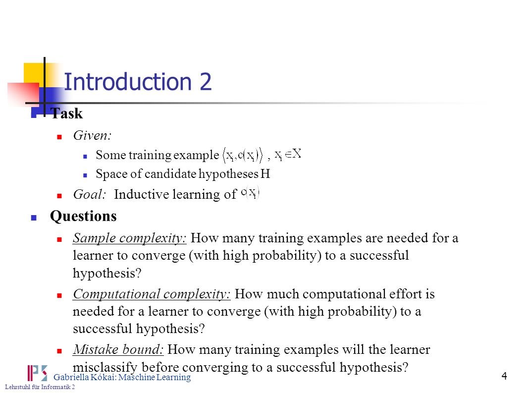 Lehrstuhl für Informatik 2 Gabriella Kókai: Maschine Learning 5 Introduction 3 Possibility to set quantitative bounds on these measures, depending on attributes of the learning problem such as: The size or complexity of the hypothesis space considered by the learner The accuracy to which the target concept must be approximated The probability that the learner will output a successful hypothesis The manner in which training examples are represented to the learner