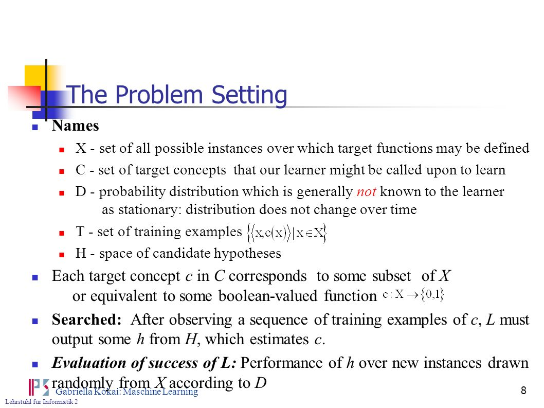 Lehrstuhl für Informatik 2 Gabriella Kókai: Maschine Learning 9 Error of the Hypothesis True error: error of h with respect to c observable L can only observe the performance of h over a training example Training error: Fraction of training examples misclassified by h Analysis: how probable is it that the observed training error for h gives a misleading estimate of the true
