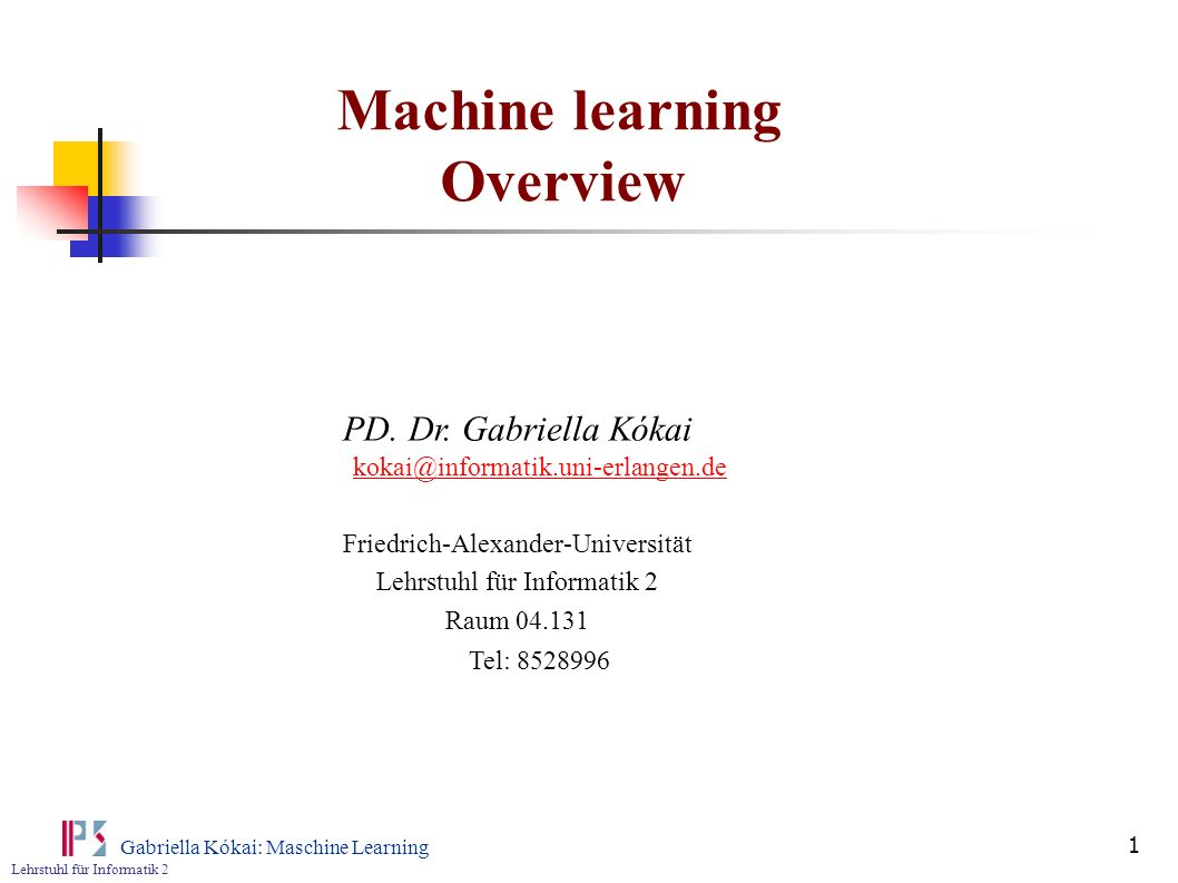 Lehrstuhl für Informatik 2 Gabriella Kókai: Maschine Learning 1 Machine learning Overview PD. Dr. Gabriella Kókai kokai@informatik.uni-erlangen.de kok