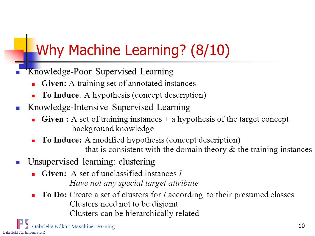 Lehrstuhl für Informatik 2 Gabriella Kókai: Maschine Learning 10 Why Machine Learning? (8/10) Knowledge-Poor Supervised Learning Given: A training set