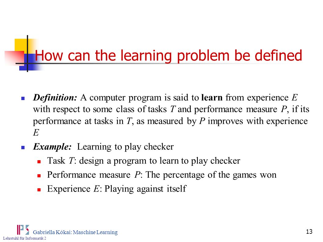 Lehrstuhl für Informatik 2 Gabriella Kókai: Maschine Learning 13 How can the learning problem be defined Definition: A computer program is said to lea