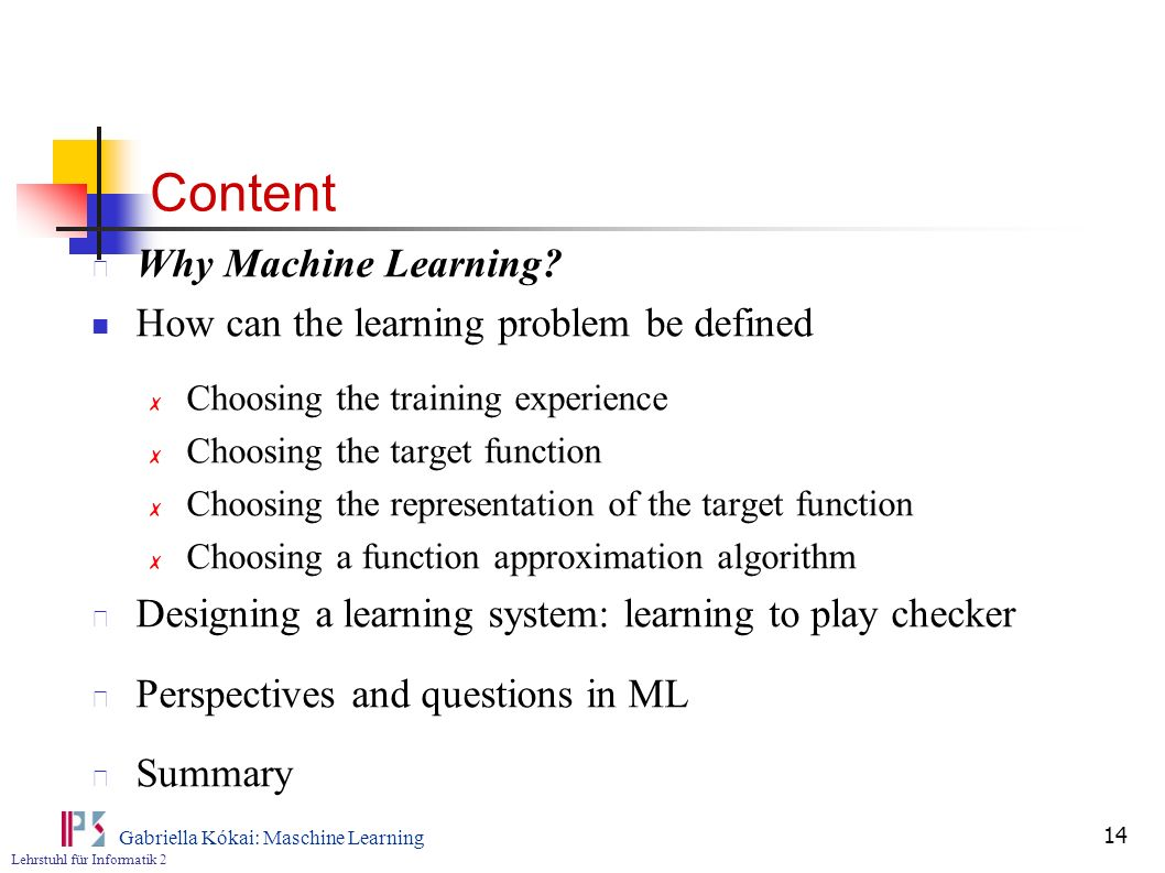 Lehrstuhl für Informatik 2 Gabriella Kókai: Maschine Learning 14 Content Why Machine Learning? How can the learning problem be defined Choosing the tr