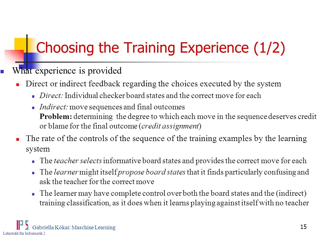 Lehrstuhl für Informatik 2 Gabriella Kókai: Maschine Learning 15 Choosing the Training Experience (1/2) What experience is provided Direct or indirect