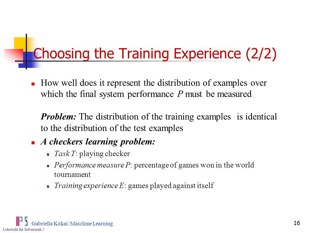 Lehrstuhl für Informatik 2 Gabriella Kókai: Maschine Learning 16 Choosing the Training Experience (2/2) How well does it represent the distribution of