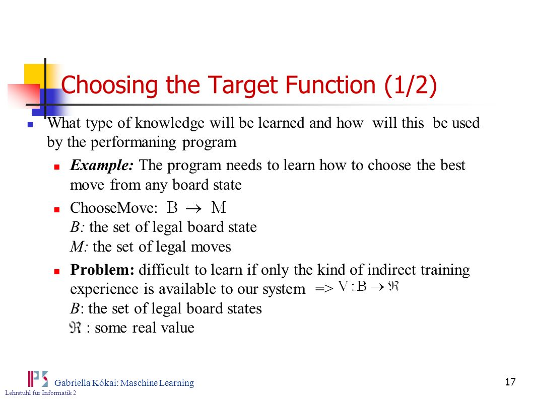 Lehrstuhl für Informatik 2 Gabriella Kókai: Maschine Learning 17 Choosing the Target Function (1/2) What type of knowledge will be learned and how wil