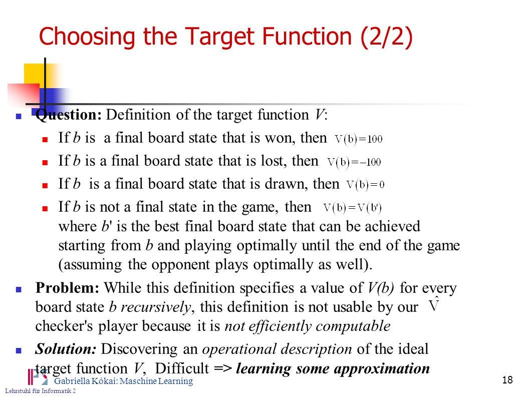Lehrstuhl für Informatik 2 Gabriella Kókai: Maschine Learning 18 Choosing the Target Function (2/2) Question: Definition of the target function V: If