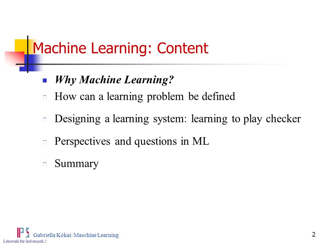 Lehrstuhl für Informatik 2 Gabriella Kókai: Maschine Learning 13 How can the learning problem be defined Definition: A computer program is said to learn from experience E with respect to some class of tasks T and performance measure P, if its performance at tasks in T, as measured by P improves with experience E Example: Learning to play checker Task T: design a program to learn to play checker Performance measure P: The percentage of the games won Experience E: Playing against itself