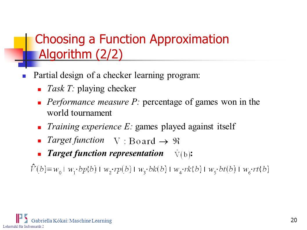 Lehrstuhl für Informatik 2 Gabriella Kókai: Maschine Learning 20 Choosing a Function Approximation Algorithm (2/2) Partial design of a checker learnin