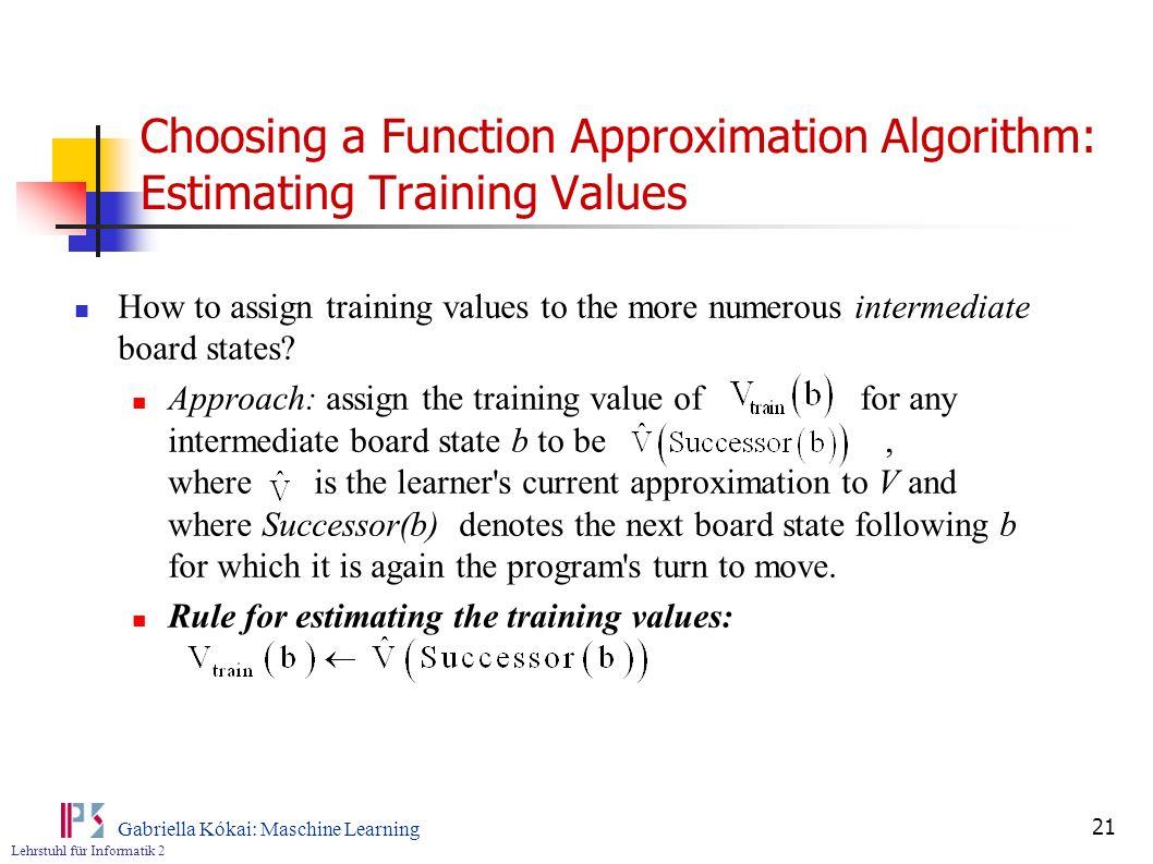Lehrstuhl für Informatik 2 Gabriella Kókai: Maschine Learning 21 Choosing a Function Approximation Algorithm: Estimating Training Values How to assign