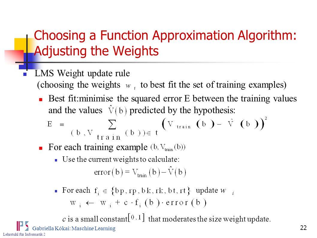 Lehrstuhl für Informatik 2 Gabriella Kókai: Maschine Learning 22 Choosing a Function Approximation Algorithm: Adjusting the Weights LMS Weight update