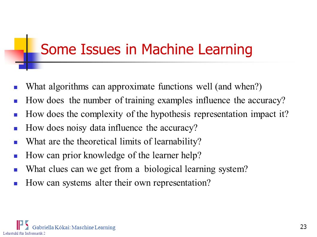 Lehrstuhl für Informatik 2 Gabriella Kókai: Maschine Learning 23 Some Issues in Machine Learning What algorithms can approximate functions well (and w