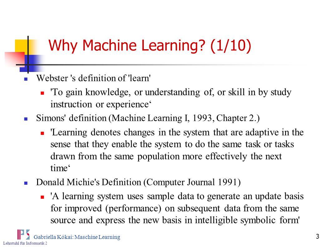 Lehrstuhl für Informatik 2 Gabriella Kókai: Maschine Learning 3 Why Machine Learning? (1/10) Webster 's definition of 'learn' 'To gain knowledge, or u