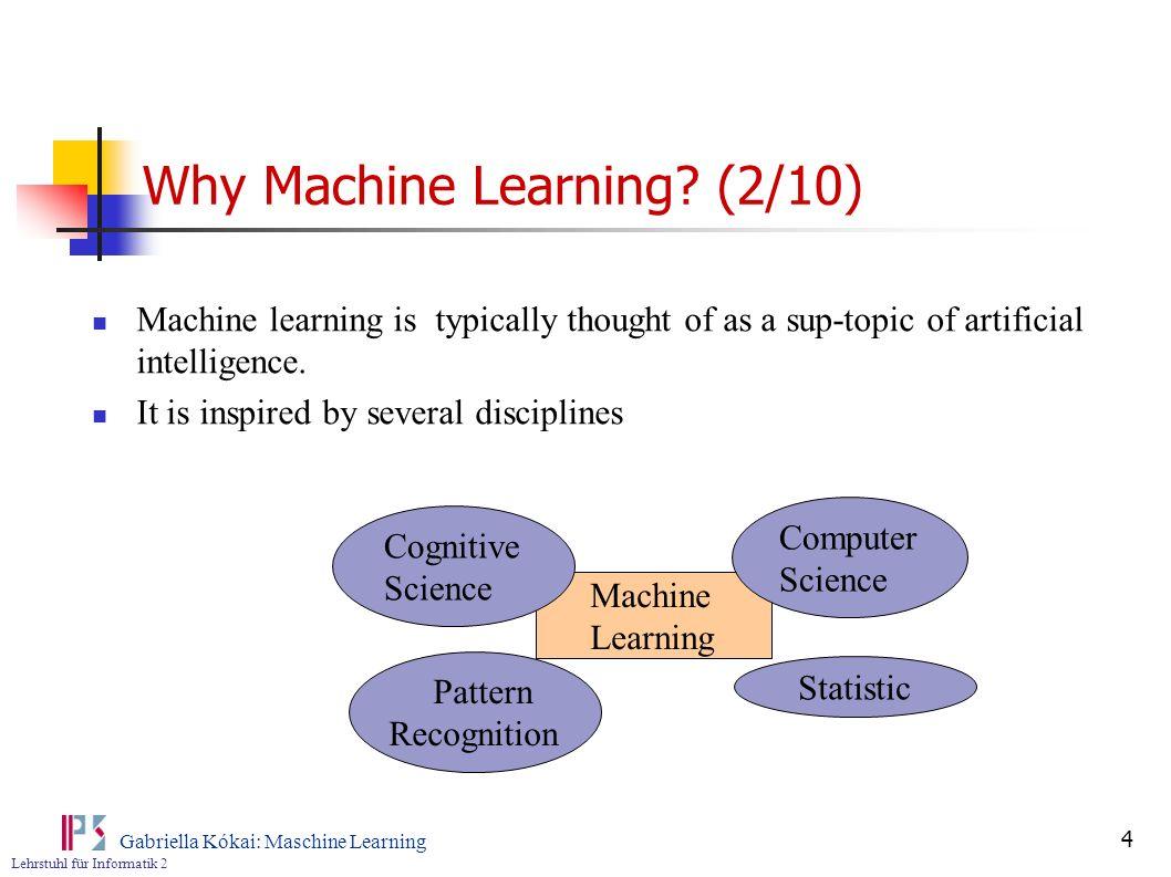 Lehrstuhl für Informatik 2 Gabriella Kókai: Maschine Learning 4 Why Machine Learning? (2/10) Machine learning is typically thought of as a sup-topic o