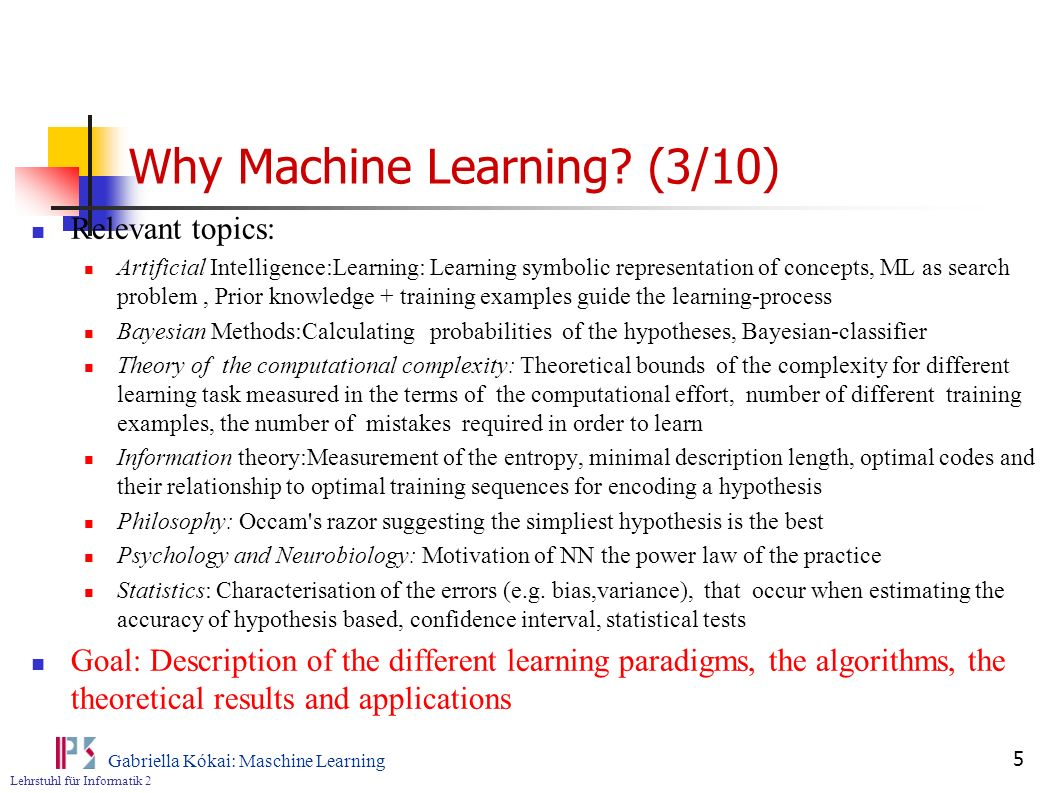Lehrstuhl für Informatik 2 Gabriella Kókai: Maschine Learning 6 Why Machine Learning?(4/10) Dimension: Constraints Task/objective Learning task Performance task Availability of the background knowledge Encoded Interactive Availability of data Incremental vs.