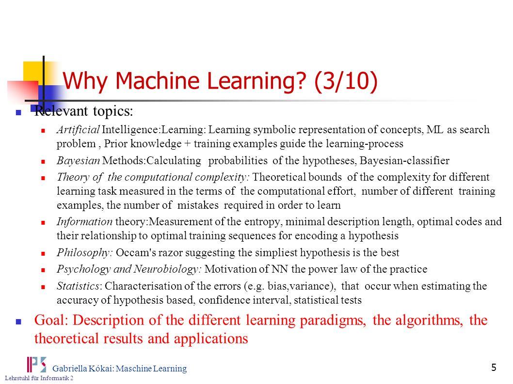 Lehrstuhl für Informatik 2 Gabriella Kókai: Maschine Learning 5 Why Machine Learning? (3/10) Relevant topics: Artificial Intelligence:Learning: Learni