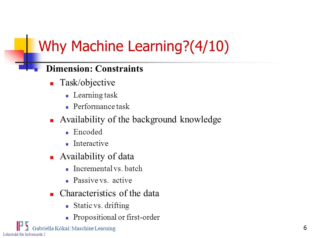 Lehrstuhl für Informatik 2 Gabriella Kókai: Maschine Learning 7 Why Machine Learning?(5/10) Dimension: Approach Search mechanism Top-Down (model driven) Bottom-up (data driven) Many others Reasoning methods Induction, abduction, deduction