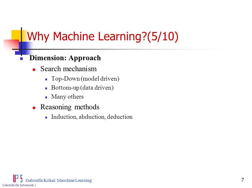 Lehrstuhl für Informatik 2 Gabriella Kókai: Maschine Learning 7 Why Machine Learning?(5/10) Dimension: Approach Search mechanism Top-Down (model drive