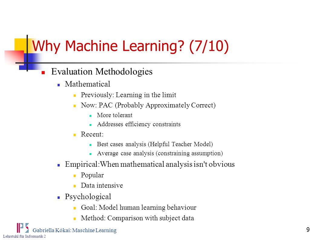 Lehrstuhl für Informatik 2 Gabriella Kókai: Maschine Learning 9 Why Machine Learning? (7/10) Evaluation Methodologies Mathematical Previously: Learnin
