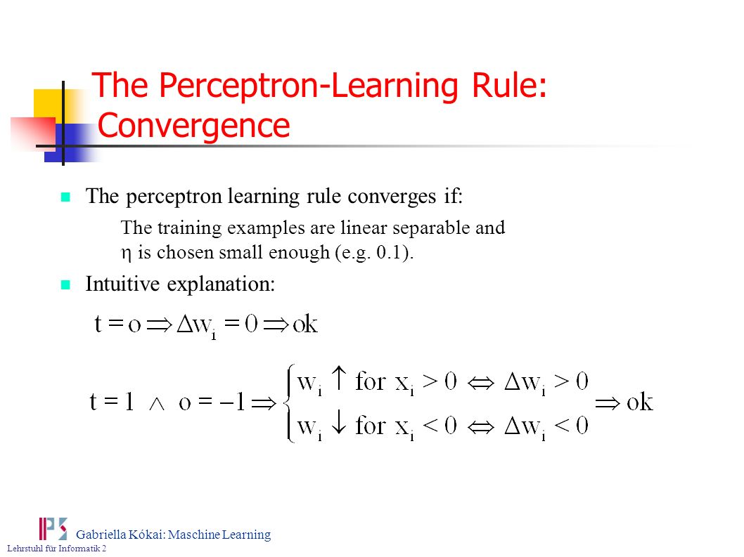 Lehrstuhl für Informatik 2 Gabriella Kókai: Maschine Learning The Perceptron-Learning Rule: Convergence The perceptron learning rule converges if: The