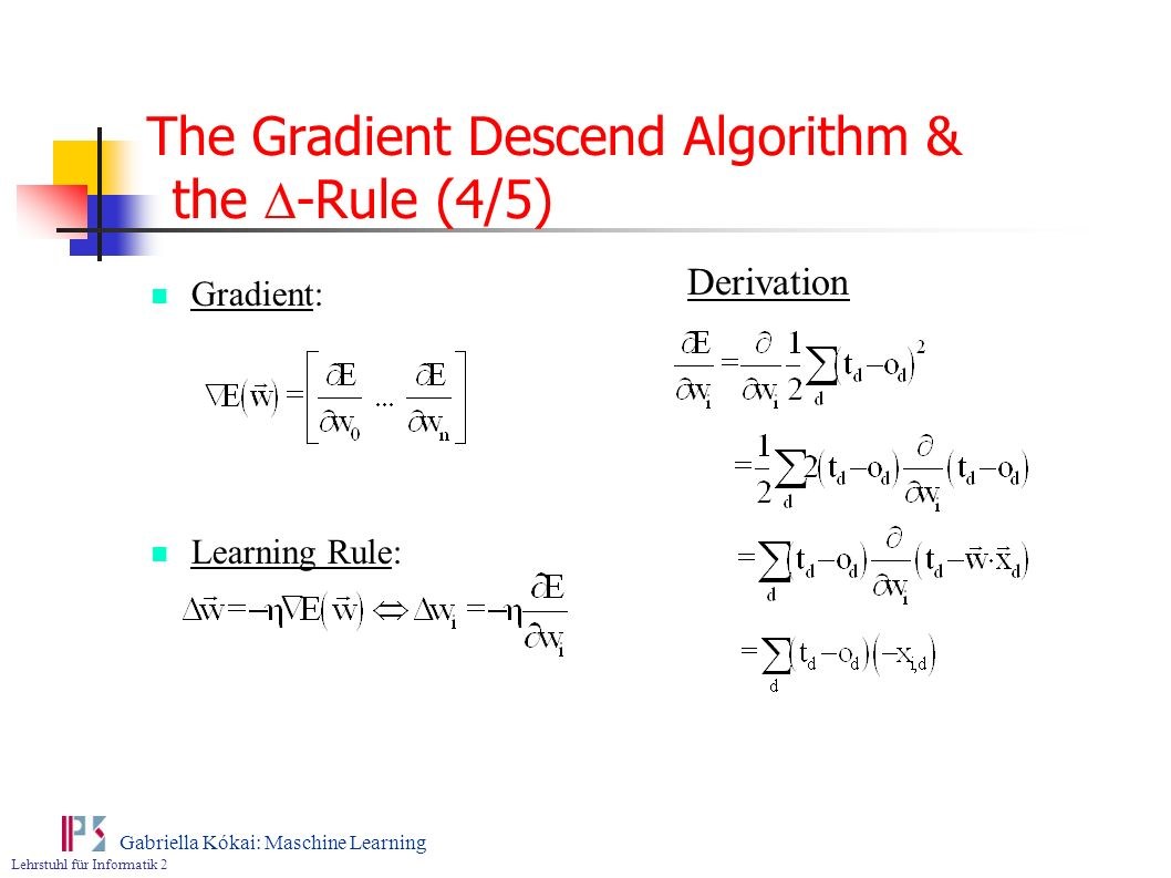 Lehrstuhl für Informatik 2 Gabriella Kókai: Maschine Learning The Gradient Descend Algorithm & the -Rule (4/5) Gradient: Learning Rule: Derivation