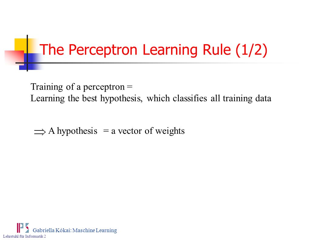 Lehrstuhl für Informatik 2 Gabriella Kókai: Maschine Learning The Perceptron Learning Rule (1/2) Training of a perceptron = Learning the best hypothes
