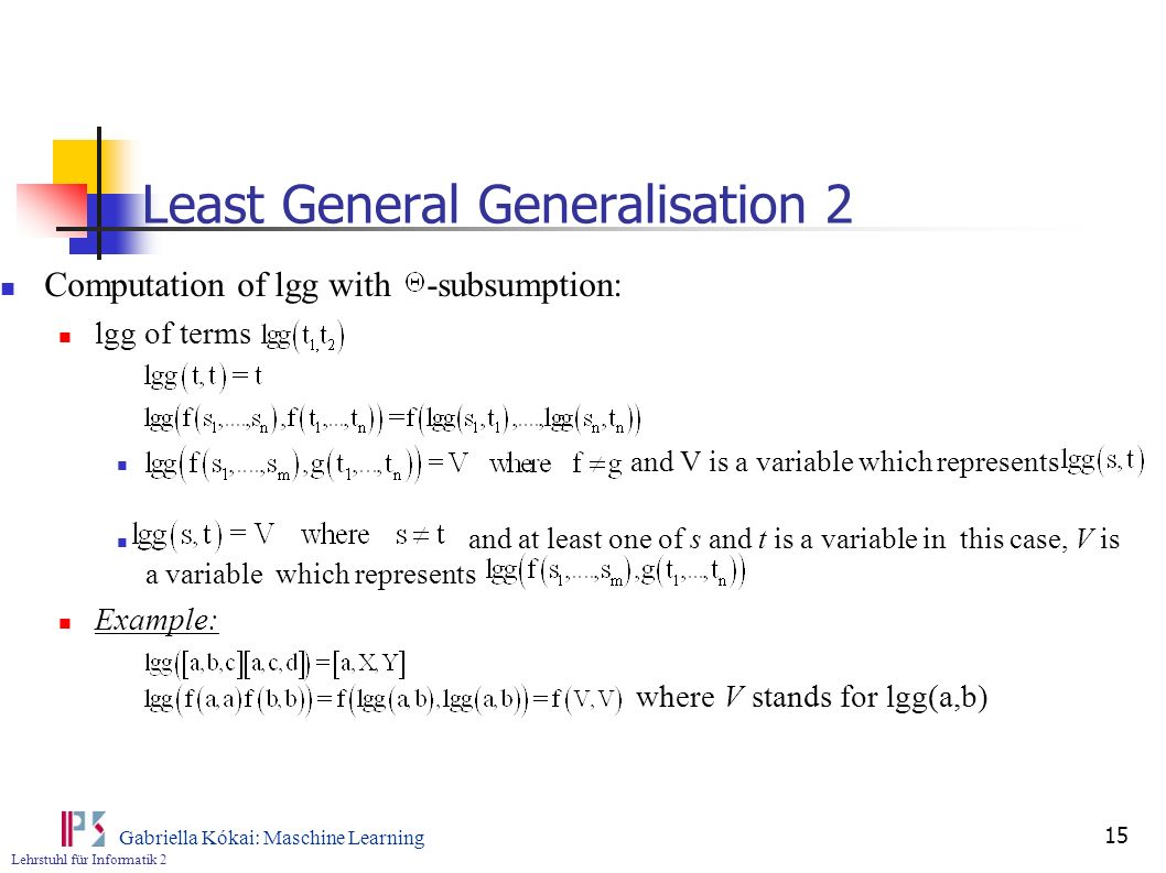 Lehrstuhl für Informatik 2 Gabriella Kókai: Maschine Learning 15 Least General Generalisation 2 Computation of lgg with -subsumption: lgg of terms and