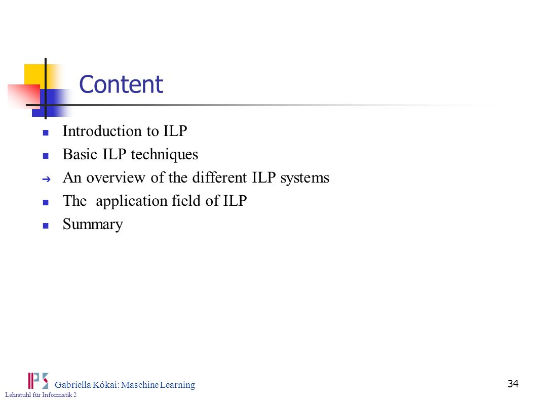 Lehrstuhl für Informatik 2 Gabriella Kókai: Maschine Learning 34 Content Introduction to ILP Basic ILP techniques An overview of the different ILP sys