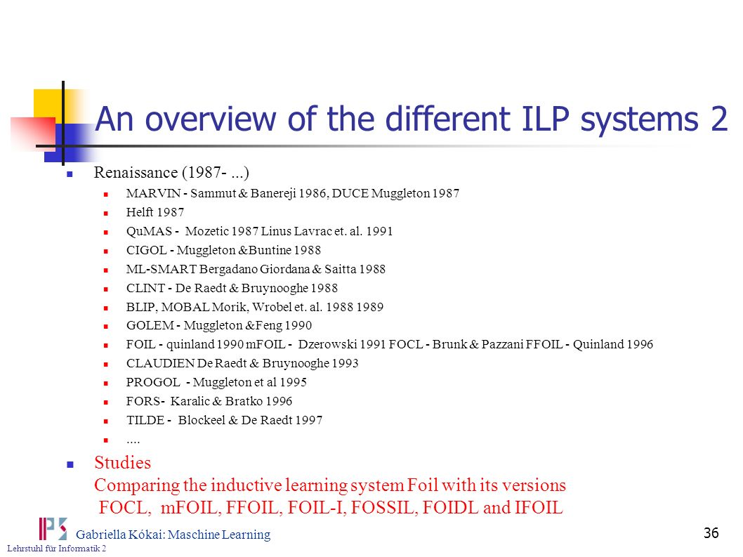 Lehrstuhl für Informatik 2 Gabriella Kókai: Maschine Learning 36 An overview of the different ILP systems 2 Renaissance (1987-...) MARVIN - Sammut & B