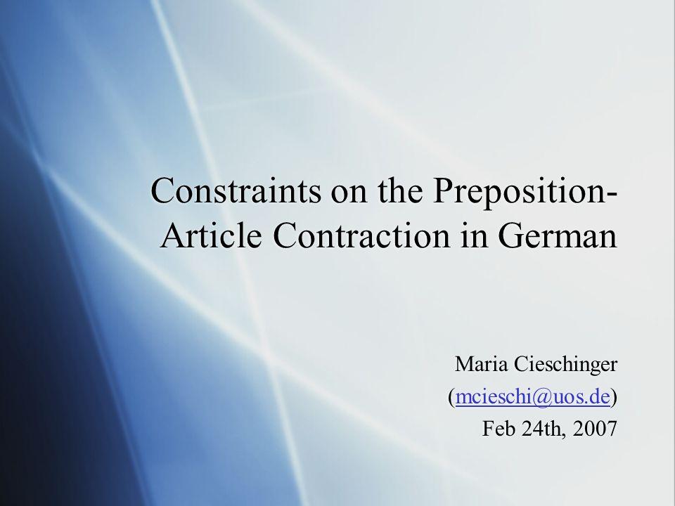 Constraints on the Preposition- Article Contraction in German Maria Cieschinger (mcieschi@uos.de)mcieschi@uos.de Feb 24th, 2007 Maria Cieschinger (mcieschi@uos.de)mcieschi@uos.de Feb 24th, 2007