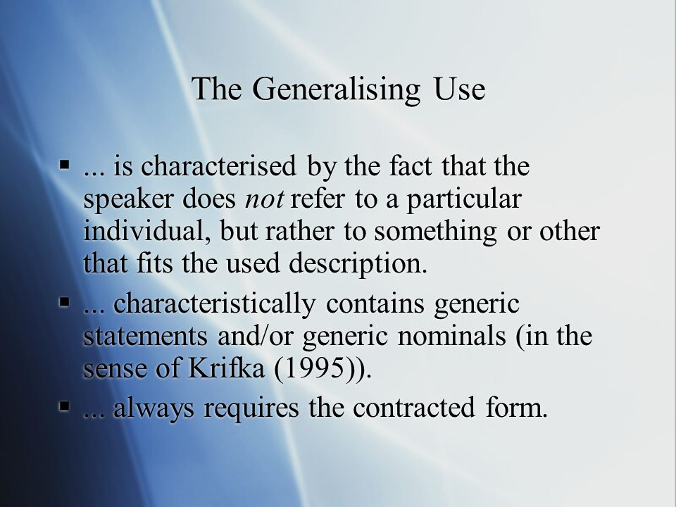 The Generalising Use... is characterised by the fact that the speaker does not refer to a particular individual, but rather to something or other that
