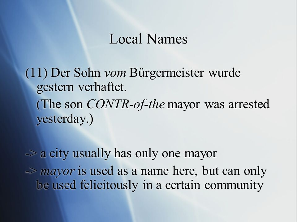 Local Names (11) Der Sohn vom Bürgermeister wurde gestern verhaftet. (The son CONTR-of-the mayor was arrested yesterday.) -> a city usually has only o
