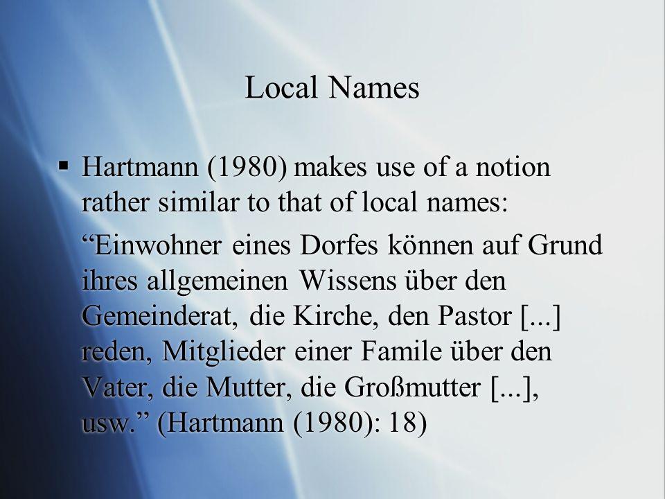 Local Names Hartmann (1980) makes use of a notion rather similar to that of local names: Einwohner eines Dorfes können auf Grund ihres allgemeinen Wissens über den Gemeinderat, die Kirche, den Pastor [...] reden, Mitglieder einer Famile über den Vater, die Mutter, die Großmutter [...], usw.