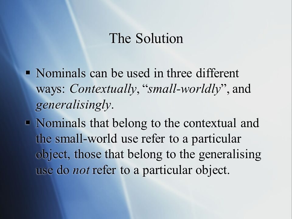The Solution Nominals can be used in three different ways: Contextually, small-worldly, and generalisingly. Nominals that belong to the contextual and