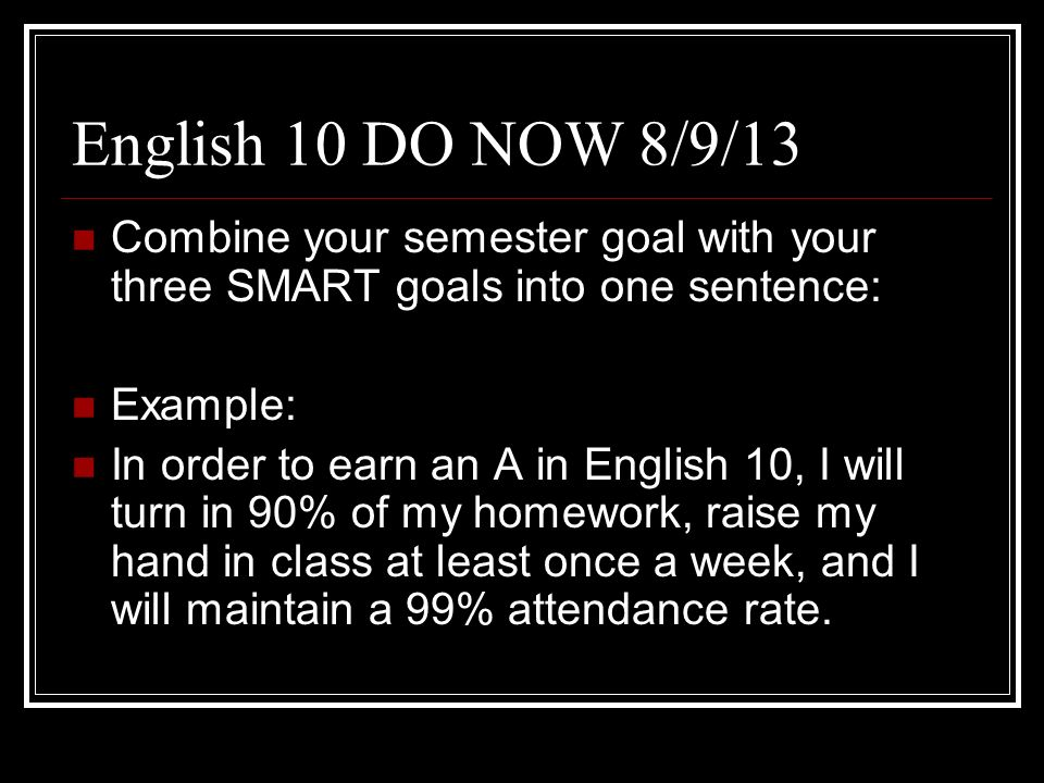 English 10 DO NOW 8/9/13 Combine your semester goal with your three SMART goals into one sentence: Example: In order to earn an A in English 10, I wil