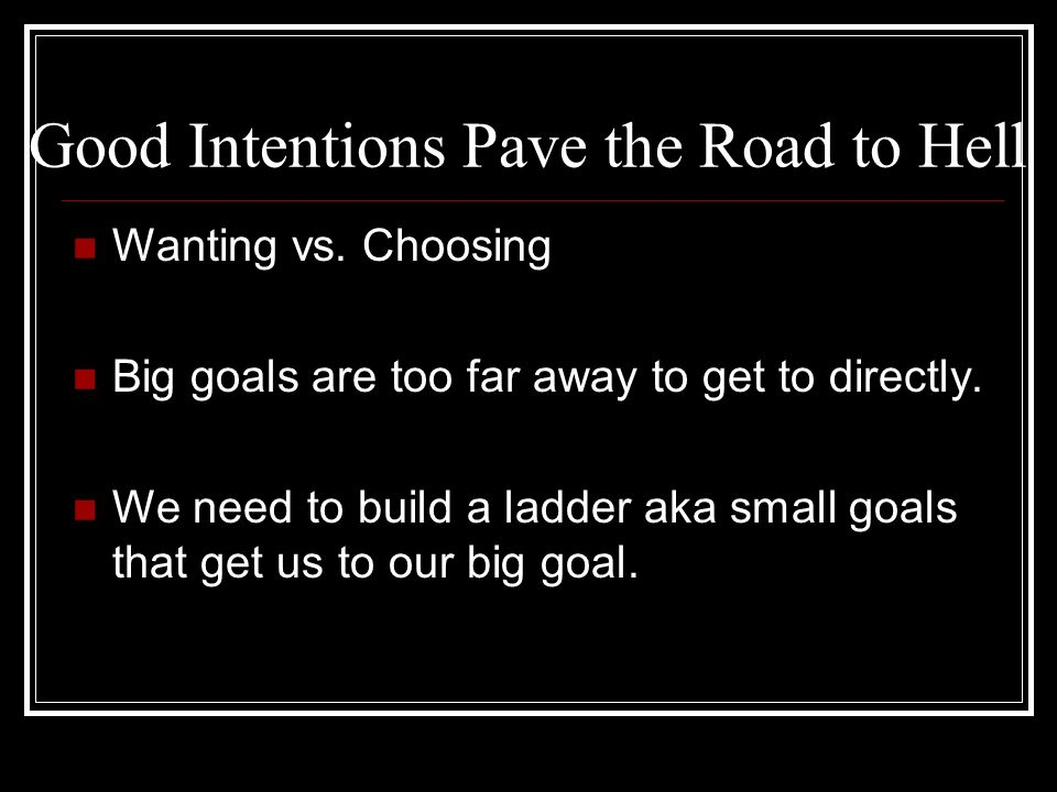 Good Intentions Pave the Road to Hell Wanting vs. Choosing Big goals are too far away to get to directly. We need to build a ladder aka small goals th