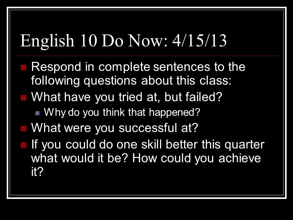English 10 4/15/13 Quarter at a Glance: Reflective writing (with a lil grammar something something, yaknow what Im sayin?) Crazy short story JULIUS CAESAR (play) With these specifics, add to your Do Now Response, any obstacles you anticipate for yourself.